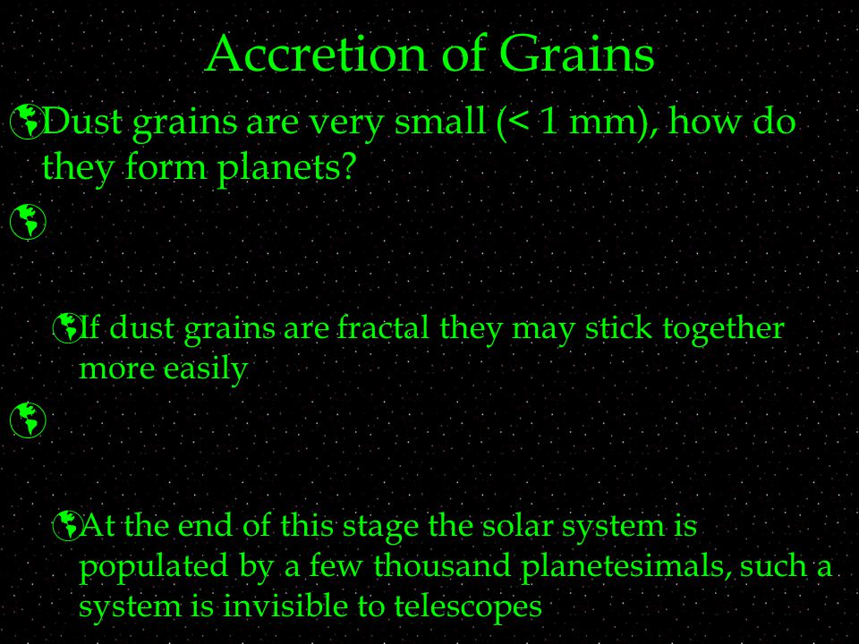 Accretion of Grains  Dust grains are very small (< 1 mm), how do they form planets.