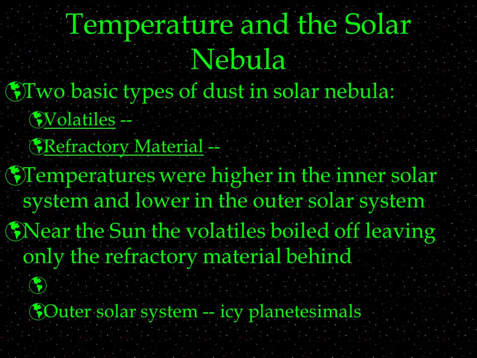 Temperature and the Solar Nebula  Two basic types of dust in solar nebula:  Volatiles --  Refractory Material --  Temperatures were higher in the inner solar system and lower in the outer solar system  Near the Sun the volatiles boiled off leaving only the refractory material behind   Outer solar system -- icy planetesimals
