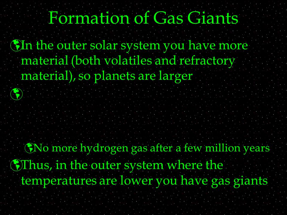 Formation of Gas Giants  In the outer solar system you have more material (both volatiles and refractory material), so planets are larger   No more hydrogen gas after a few million years  Thus, in the outer system where the temperatures are lower you have gas giants