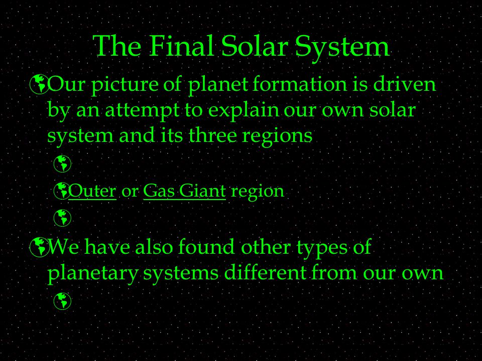 The Final Solar System  Our picture of planet formation is driven by an attempt to explain our own solar system and its three regions   Outer or Gas Giant region   We have also found other types of planetary systems different from our own 