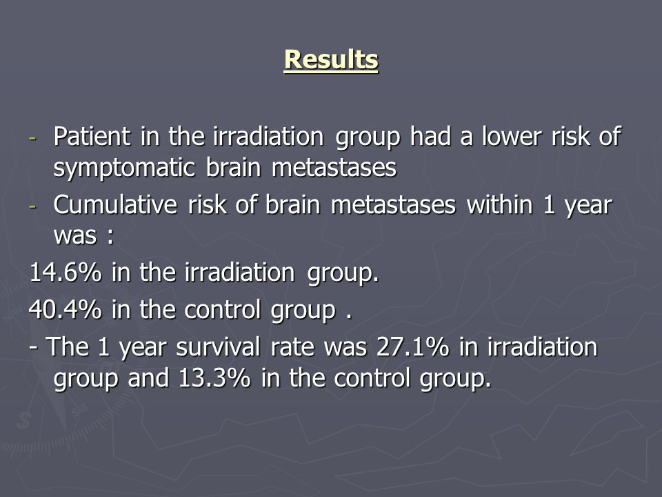 Results - Patient in the irradiation group had a lower risk of symptomatic brain metastases - Cumulative risk of brain metastases within 1 year was : 14.6% in the irradiation group.