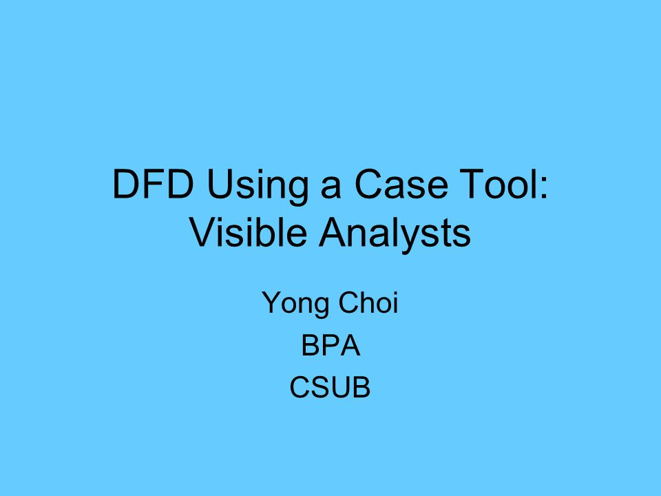 1 dfd using a case tool visible analysts yong choi bpa csub - Dfd Tool