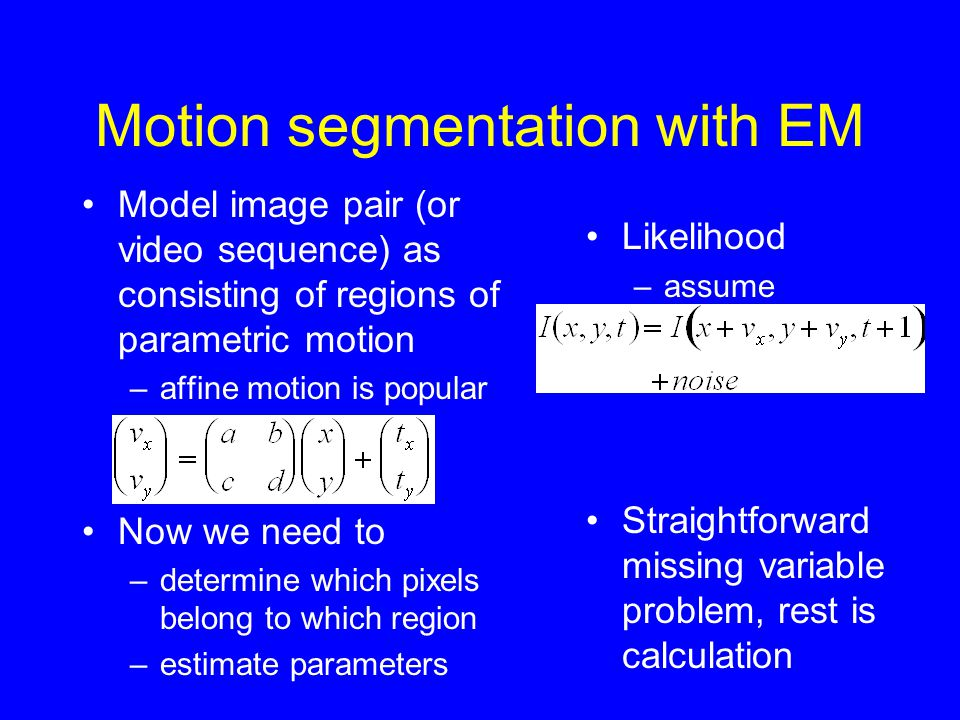 Motion segmentation with EM Model image pair (or video sequence) as consisting of regions of parametric motion –affine motion is popular Now we need to –determine which pixels belong to which region –estimate parameters Likelihood –assume Straightforward missing variable problem, rest is calculation