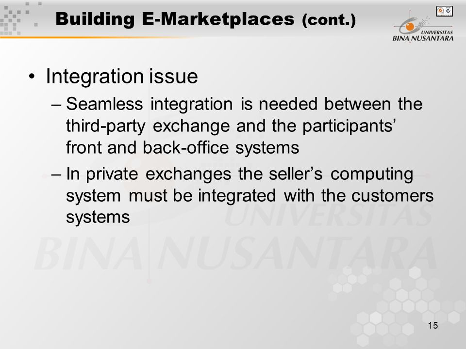 15 Building E-Marketplaces (cont.) Integration issue –Seamless integration is needed between the third-party exchange and the participants' front and back-office systems –In private exchanges the seller's computing system must be integrated with the customers systems