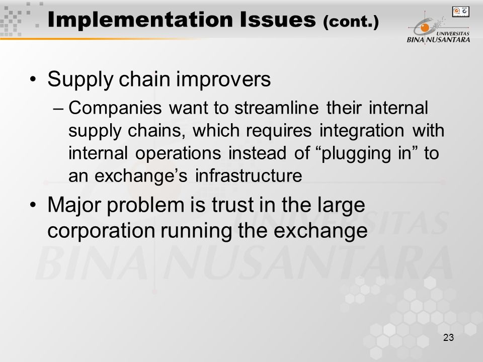 23 Implementation Issues (cont.) Supply chain improvers –Companies want to streamline their internal supply chains, which requires integration with internal operations instead of plugging in to an exchange's infrastructure Major problem is trust in the large corporation running the exchange
