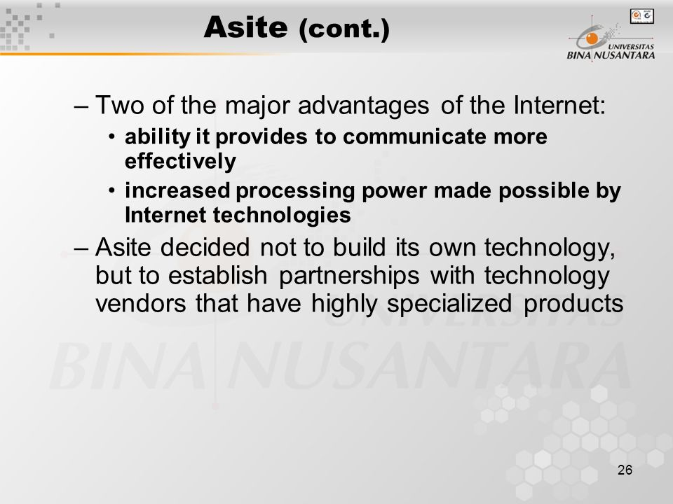 26 Asite (cont.) –Two of the major advantages of the Internet: ability it provides to communicate more effectively increased processing power made possible by Internet technologies –Asite decided not to build its own technology, but to establish partnerships with technology vendors that have highly specialized products