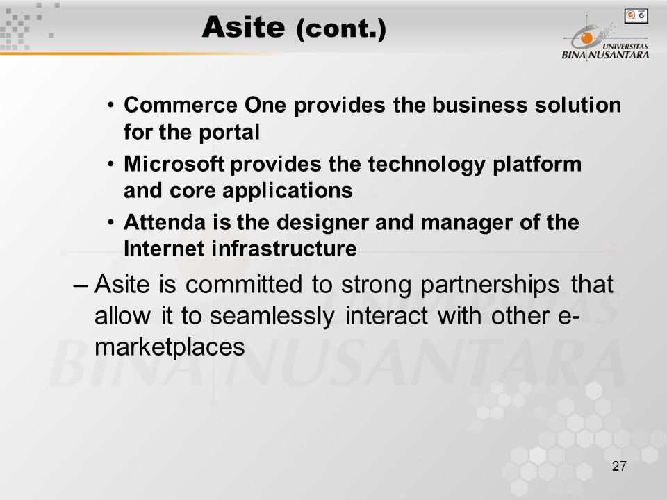 27 Asite (cont.) Commerce One provides the business solution for the portal Microsoft provides the technology platform and core applications Attenda is the designer and manager of the Internet infrastructure –Asite is committed to strong partnerships that allow it to seamlessly interact with other e- marketplaces