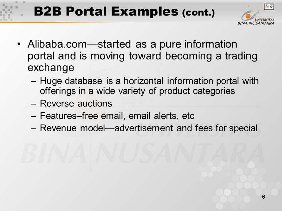 6 B2B Portal Examples (cont.) Alibaba.com—started as a pure information portal and is moving toward becoming a trading exchange –Huge database is a horizontal information portal with offerings in a wide variety of product categories –Reverse auctions –Features–free  ,  alerts, etc –Revenue model—advertisement and fees for special