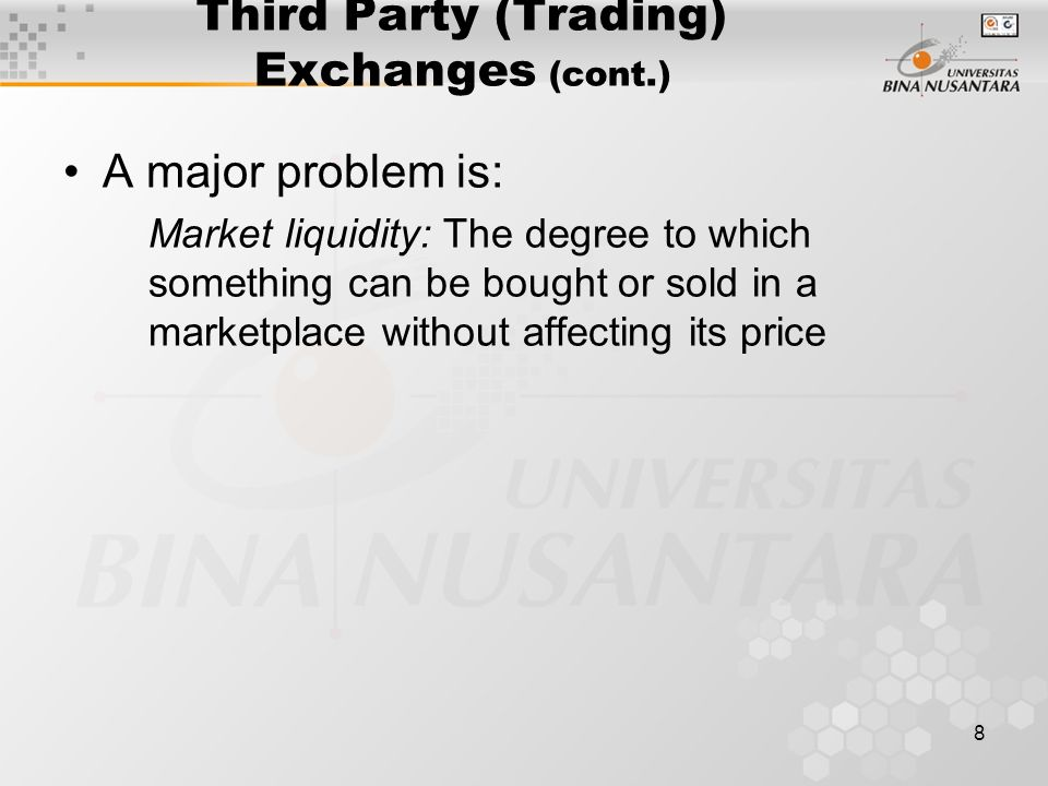 8 Third Party (Trading) Exchanges (cont.) A major problem is: Market liquidity: The degree to which something can be bought or sold in a marketplace without affecting its price