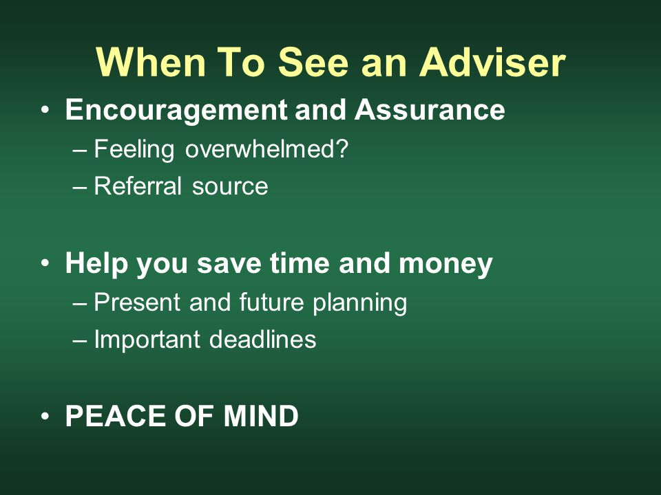 When To See an Adviser Encouragement and Assurance –Feeling overwhelmed.