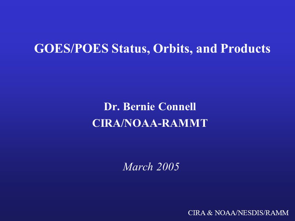 CIRA & NOAA/NESDIS/RAMM GOES/POES Status, Orbits, and Products Dr.