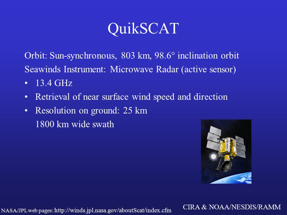 CIRA & NOAA/NESDIS/RAMM QuikSCAT Orbit: Sun-synchronous, 803 km, 98.6° inclination orbit Seawinds Instrument: Microwave Radar (active sensor) 13.4 GHz Retrieval of near surface wind speed and direction Resolution on ground: 25 km 1800 km wide swath NASA/JPL web pages: