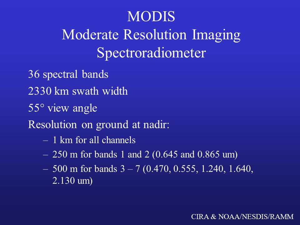 CIRA & NOAA/NESDIS/RAMM MODIS Moderate Resolution Imaging Spectroradiometer 36 spectral bands 2330 km swath width 55° view angle Resolution on ground at nadir: –1 km for all channels –250 m for bands 1 and 2 (0.645 and um) –500 m for bands 3 – 7 (0.470, 0.555, 1.240, 1.640, um)