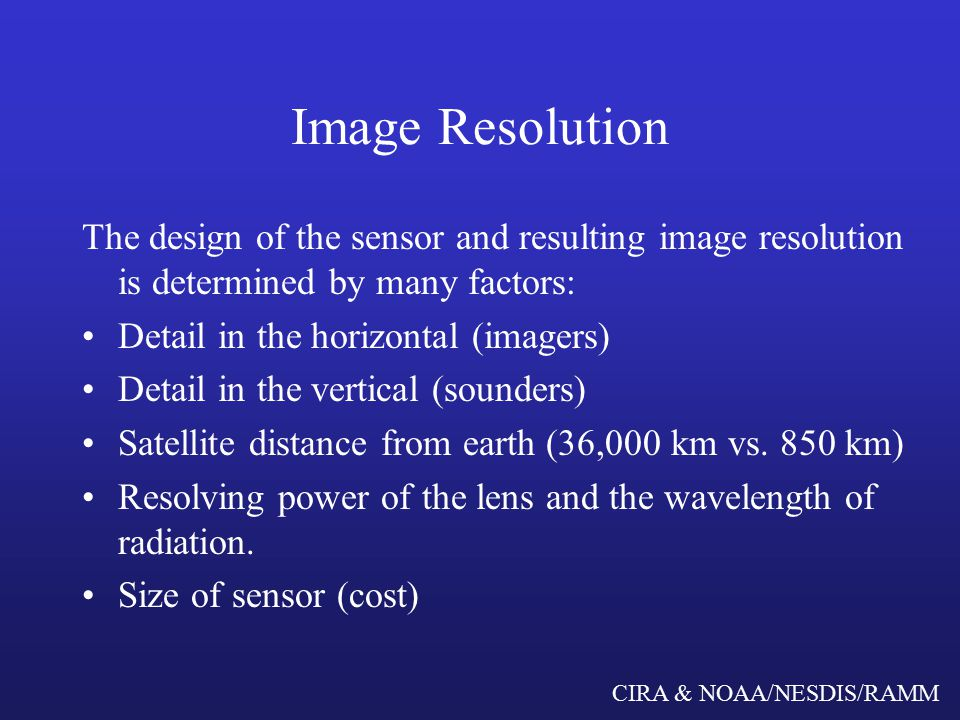 CIRA & NOAA/NESDIS/RAMM Image Resolution The design of the sensor and resulting image resolution is determined by many factors: Detail in the horizontal (imagers) Detail in the vertical (sounders) Satellite distance from earth (36,000 km vs.