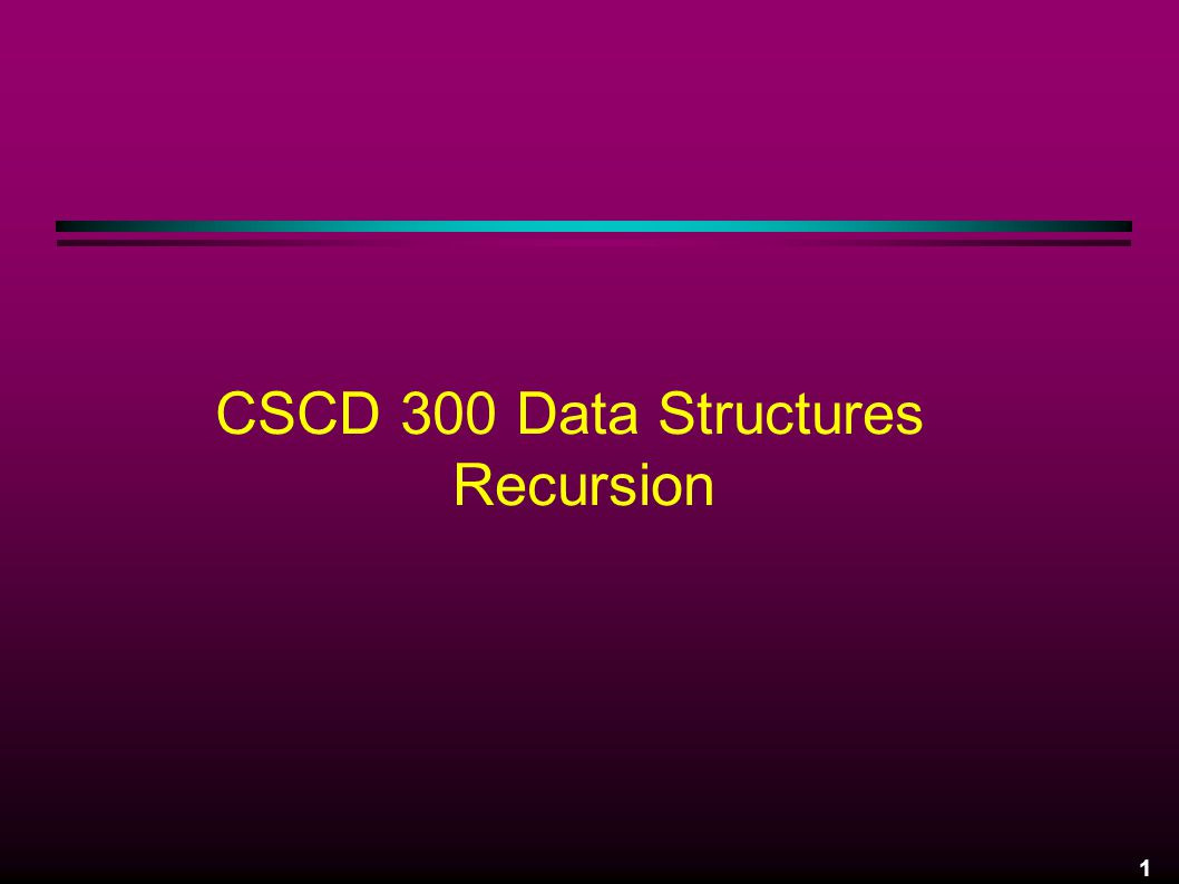 1 CSCD 300 Data Structures Recursion