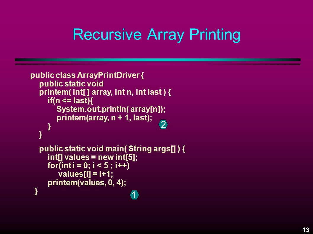 13 Recursive Array Printing public class ArrayPrintDriver { public static void printem( int[ ] array, int n, int last ) { if(n <= last){ System.out.println( array[n]); printem(array, n + 1, last); } public static void main( String args[] ) { int[] values = new int[5]; for(int i = 0; i < 5 ; i++) values[i] = i+1; printem(values, 0, 4); } 2 1