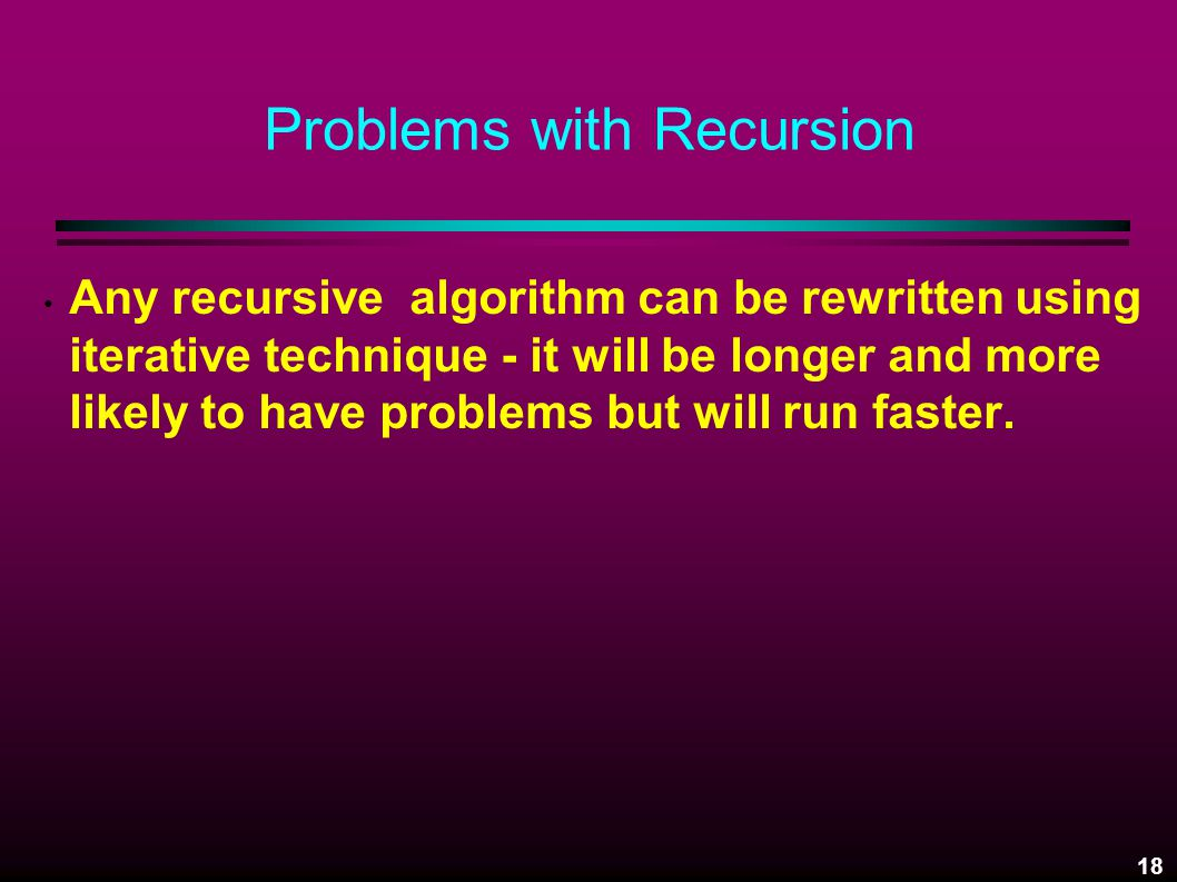 18 Problems with Recursion Any recursive algorithm can be rewritten using iterative technique - it will be longer and more likely to have problems but will run faster.