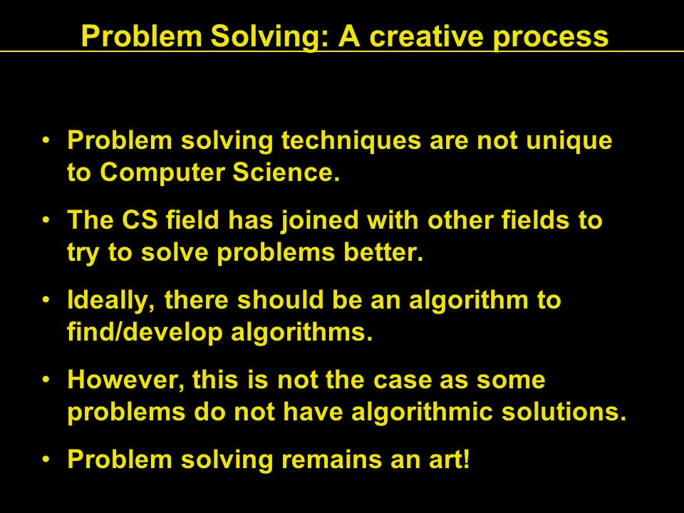 Problem Solving: A creative process Problem solving techniques are not unique to Computer Science.