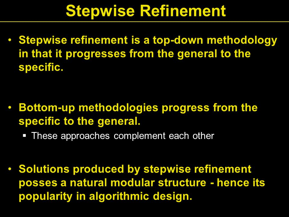 Stepwise Refinement Stepwise refinement is a top-down methodology in that it progresses from the general to the specific.