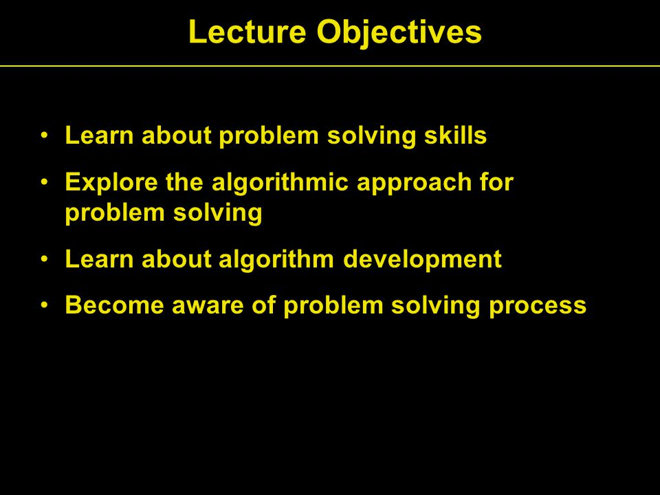Learn about problem solving skills Explore the algorithmic approach for problem solving Learn about algorithm development Become aware of problem solving process Lecture Objectives