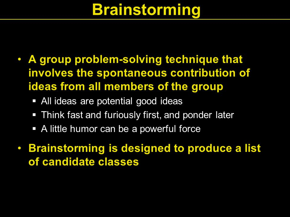 Brainstorming A group problem-solving technique that involves the spontaneous contribution of ideas from all members of the group  All ideas are potential good ideas  Think fast and furiously first, and ponder later  A little humor can be a powerful force Brainstorming is designed to produce a list of candidate classes
