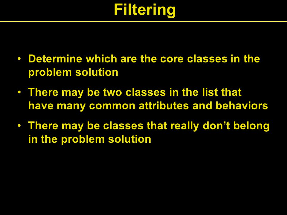 Filtering Determine which are the core classes in the problem solution There may be two classes in the list that have many common attributes and behaviors There may be classes that really don't belong in the problem solution