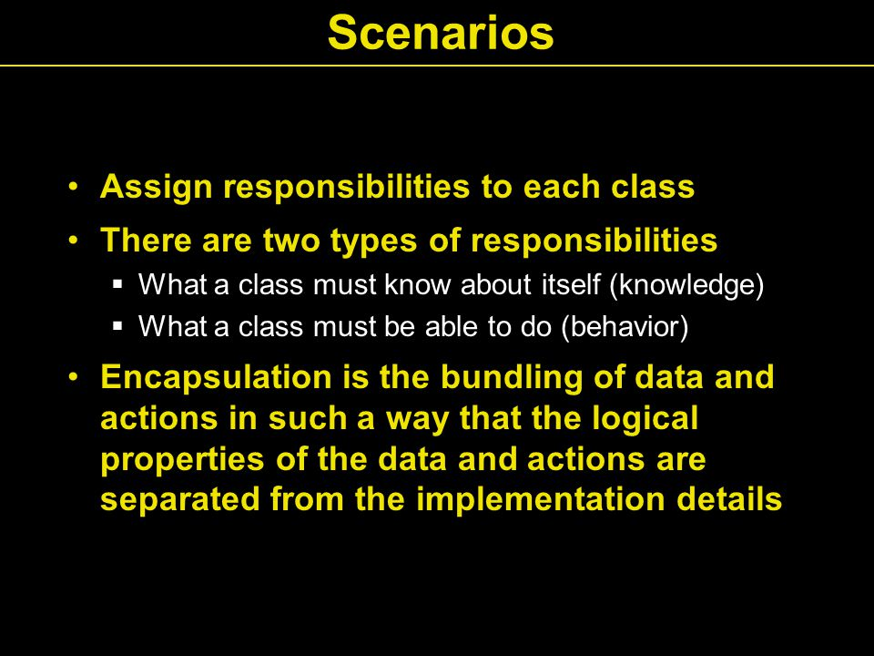 Scenarios Assign responsibilities to each class There are two types of responsibilities  What a class must know about itself (knowledge)  What a class must be able to do (behavior) Encapsulation is the bundling of data and actions in such a way that the logical properties of the data and actions are separated from the implementation details