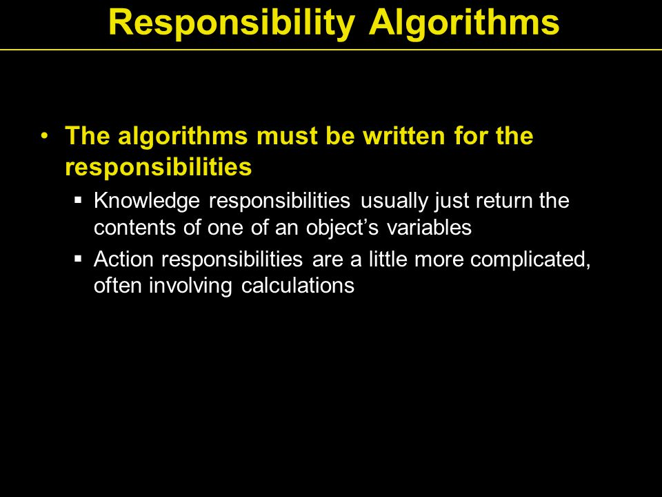 Responsibility Algorithms The algorithms must be written for the responsibilities  Knowledge responsibilities usually just return the contents of one of an object's variables  Action responsibilities are a little more complicated, often involving calculations