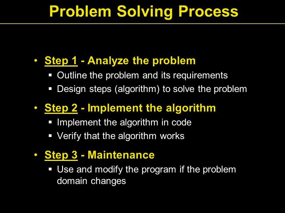 Problem Solving Process Step 1 - Analyze the problem  Outline the problem and its requirements  Design steps (algorithm) to solve the problem Step 2 - Implement the algorithm  Implement the algorithm in code  Verify that the algorithm works Step 3 - Maintenance  Use and modify the program if the problem domain changes