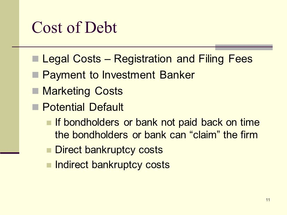11 Cost of Debt Legal Costs – Registration and Filing Fees Payment to Investment Banker Marketing Costs Potential Default If bondholders or bank not paid back on time the bondholders or bank can claim the firm Direct bankruptcy costs Indirect bankruptcy costs