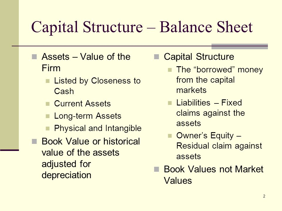 2 Capital Structure – Balance Sheet Assets – Value of the Firm Listed by Closeness to Cash Current Assets Long-term Assets Physical and Intangible Book Value or historical value of the assets adjusted for depreciation Capital Structure The borrowed money from the capital markets Liabilities – Fixed claims against the assets Owner's Equity – Residual claim against assets Book Values not Market Values