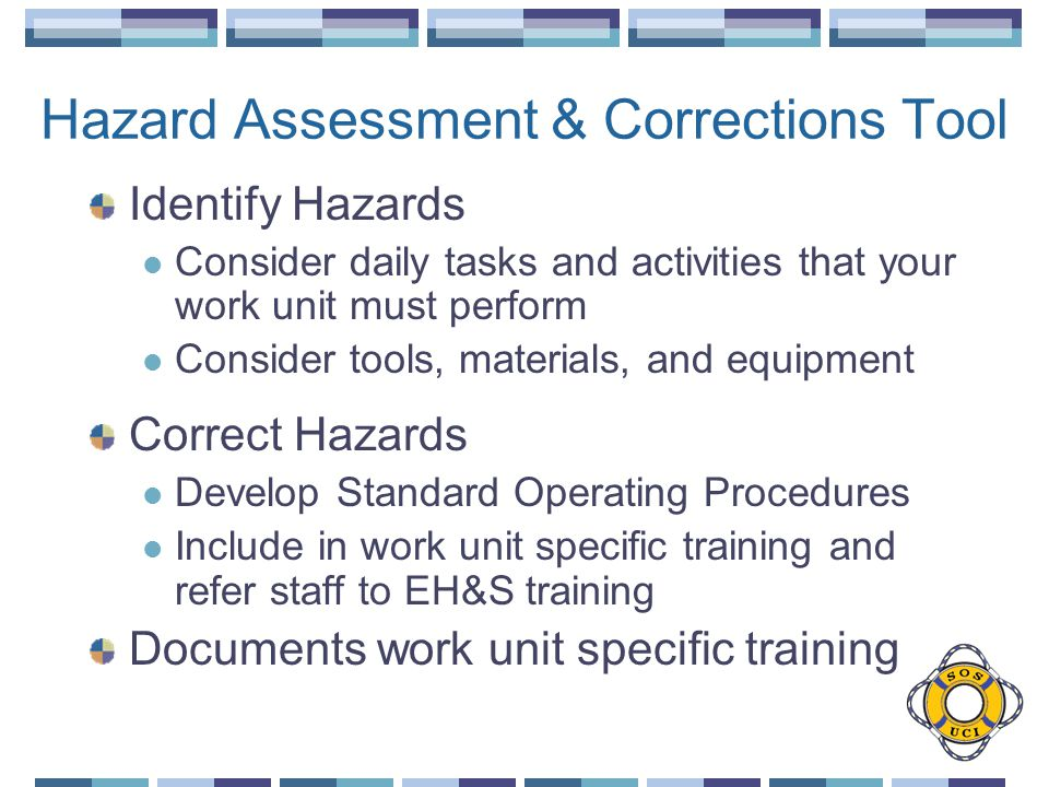 Hazard Assessment & Corrections Tool Identify Hazards Consider daily tasks and activities that your work unit must perform Consider tools, materials, and equipment Correct Hazards Develop Standard Operating Procedures Include in work unit specific training and refer staff to EH&S training Documents work unit specific training