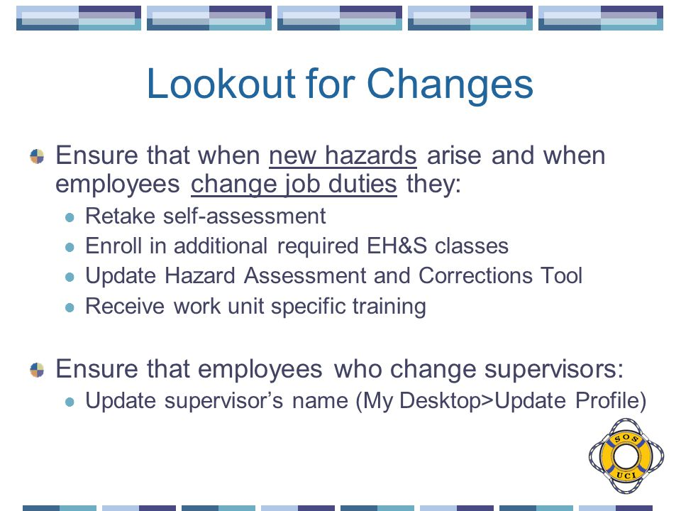 Lookout for Changes Ensure that when new hazards arise and when employees change job duties they: Retake self-assessment Enroll in additional required EH&S classes Update Hazard Assessment and Corrections Tool Receive work unit specific training Ensure that employees who change supervisors: Update supervisor's name (My Desktop>Update Profile)