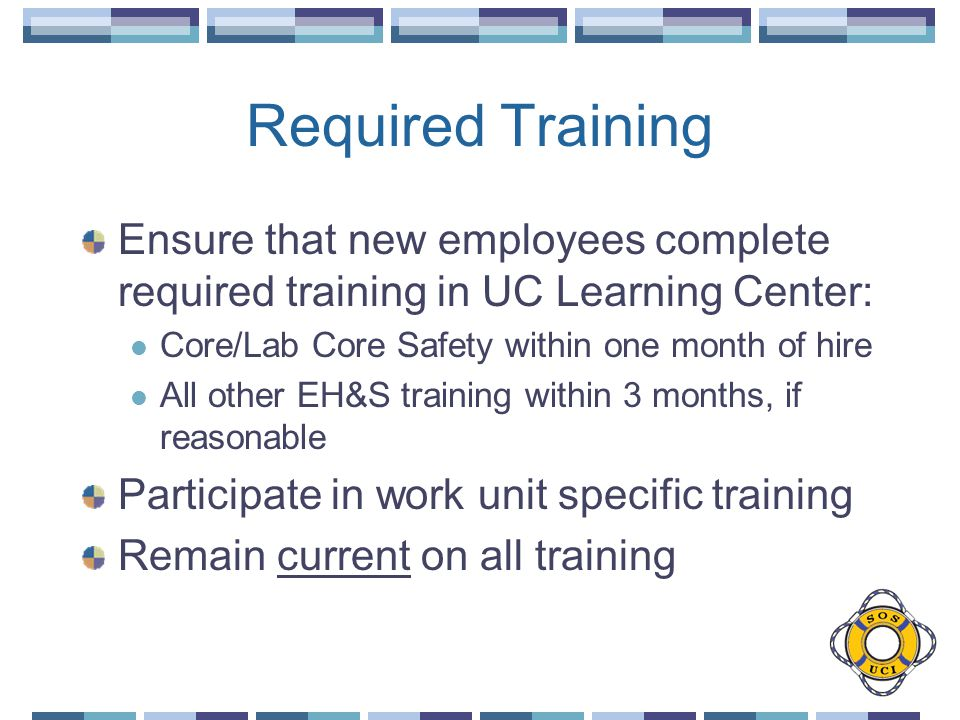 Required Training Ensure that new employees complete required training in UC Learning Center: Core/Lab Core Safety within one month of hire All other EH&S training within 3 months, if reasonable Participate in work unit specific training Remain current on all training