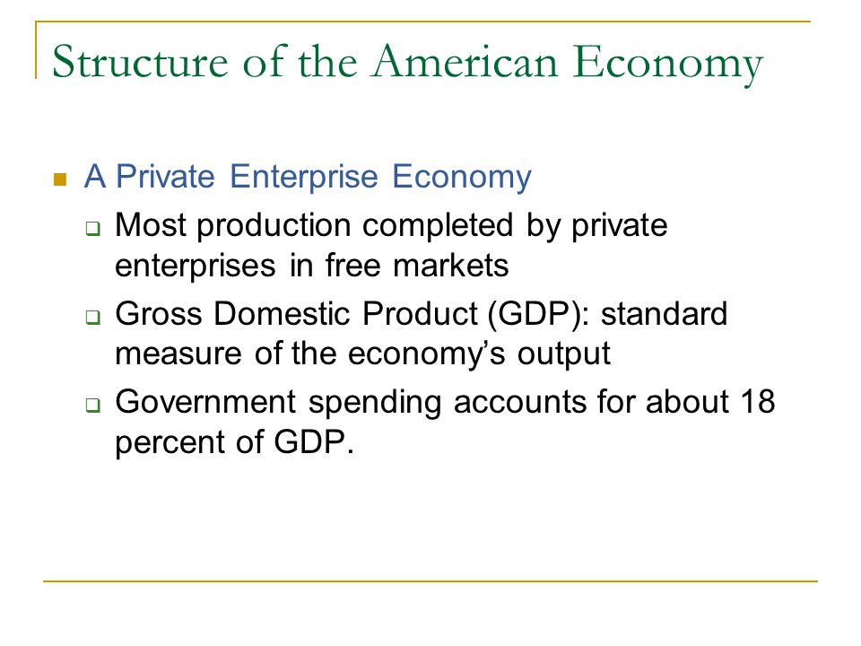Structure of the American Economy A Private Enterprise Economy  Most production completed by private enterprises in free markets  Gross Domestic Product (GDP): standard measure of the economy's output  Government spending accounts for about 18 percent of GDP.