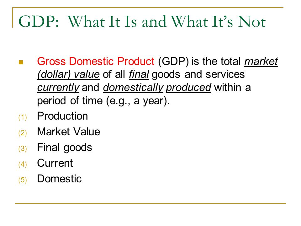 GDP: What It Is and What It's Not Gross Domestic Product (GDP) is the total market (dollar) value of all final goods and services currently and domestically produced within a period of time (e.g., a year).