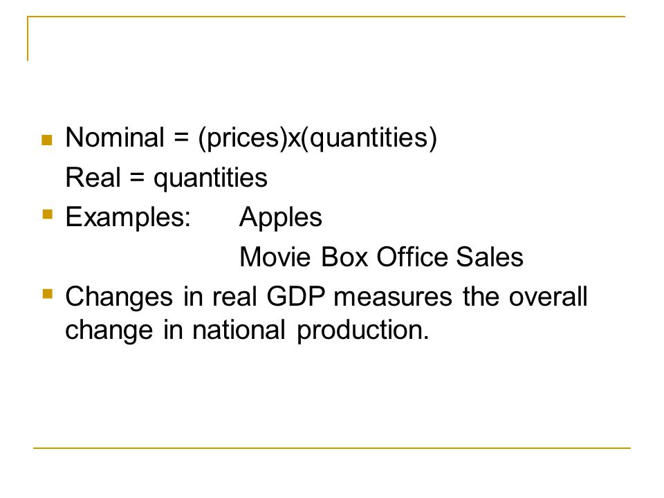 Nominal = (prices)x(quantities) Real = quantities  Examples:Apples Movie Box Office Sales  Changes in real GDP measures the overall change in national production.