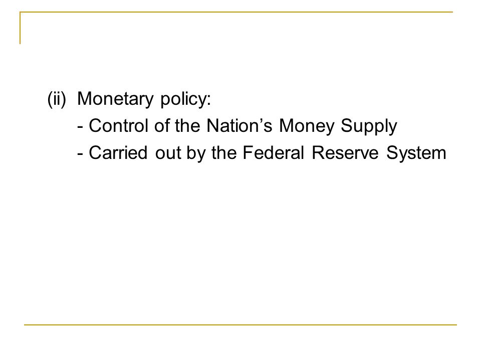(ii)Monetary policy: - Control of the Nation's Money Supply - Carried out by the Federal Reserve System