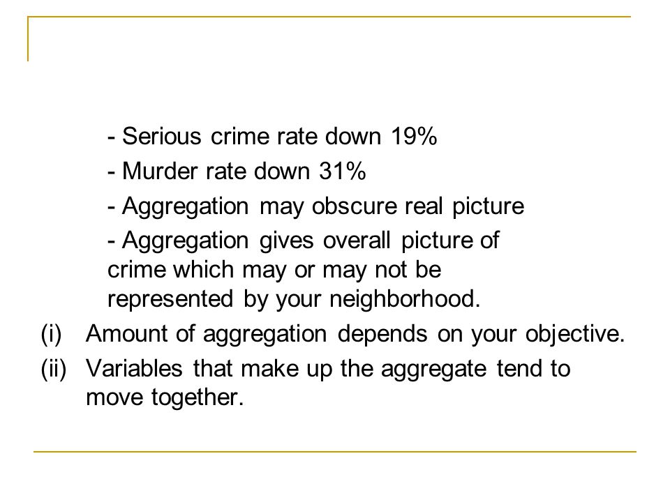 - Serious crime rate down 19% - Murder rate down 31% - Aggregation may obscure real picture - Aggregation gives overall picture of crime which may or may not be represented by your neighborhood.