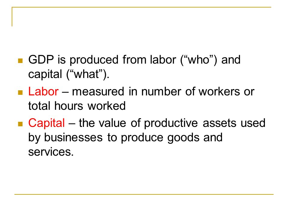 GDP is produced from labor ( who ) and capital ( what ).
