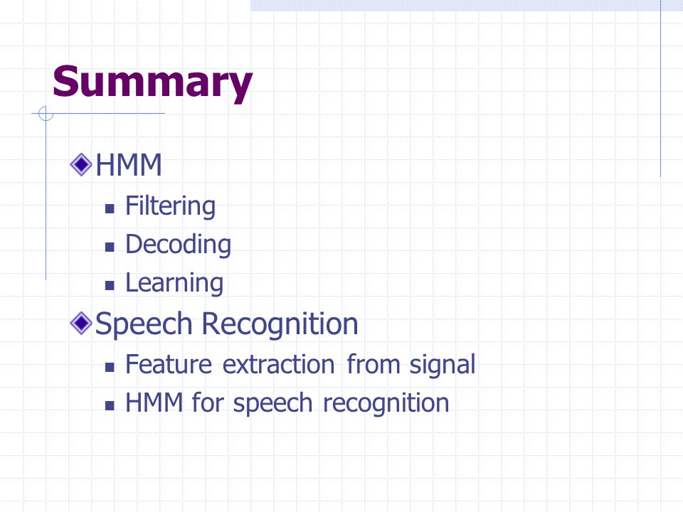 Summary HMM Filtering Decoding Learning Speech Recognition Feature extraction from signal HMM for speech recognition