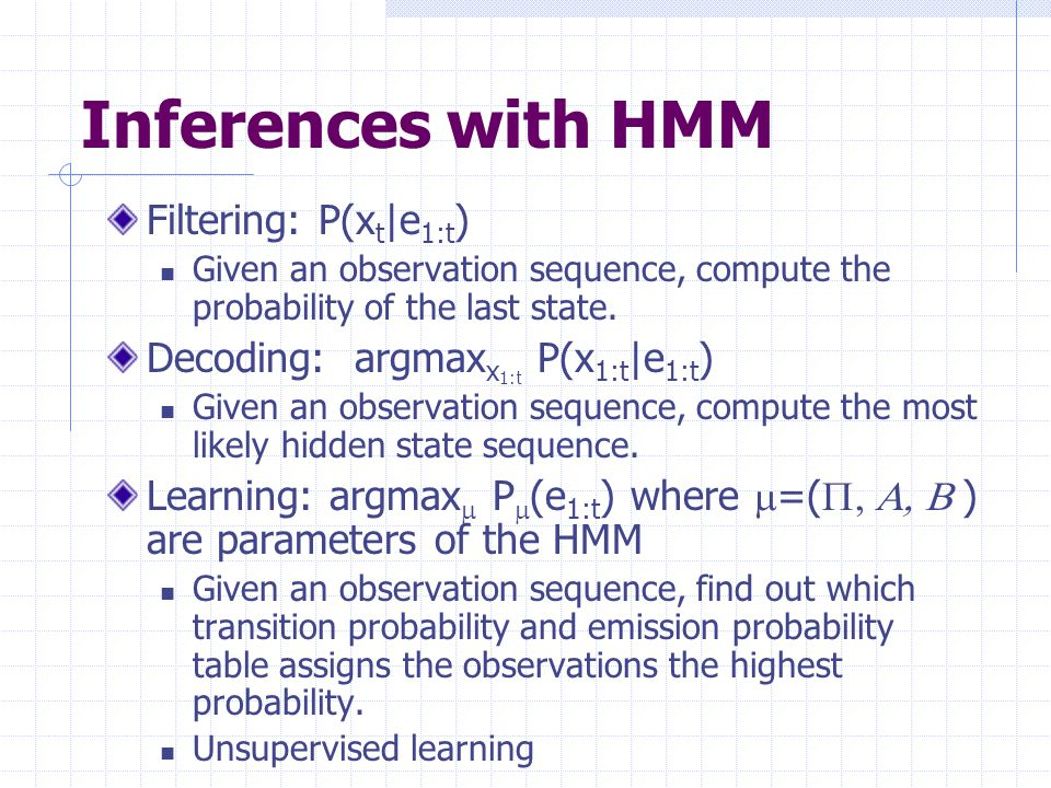 Inferences with HMM Filtering: P(x t |e 1:t ) Given an observation sequence, compute the probability of the last state.
