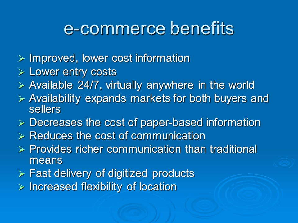 e-commerce benefits  Improved, lower cost information  Lower entry costs  Available 24/7, virtually anywhere in the world  Availability expands markets for both buyers and sellers  Decreases the cost of paper-based information  Reduces the cost of communication  Provides richer communication than traditional means  Fast delivery of digitized products  Increased flexibility of location