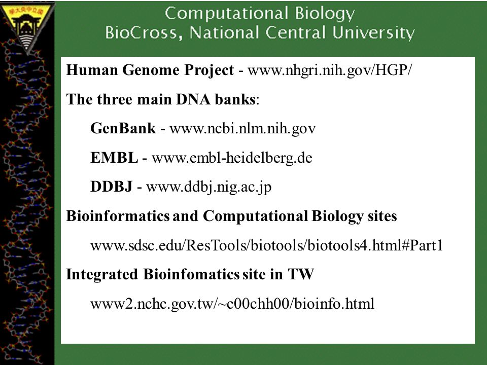 Human Genome Project -   The three main DNA banks: GenBank -   EMBL -   DDBJ -   Bioinformatics and Computational Biology sites   Integrated Bioinfomatics site in TW www2.nchc.gov.tw/~c00chh00/bioinfo.html