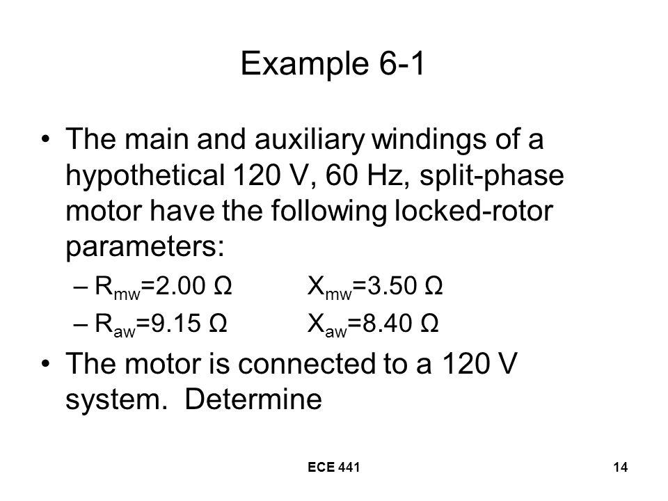 ECE Example 6-1 The main and auxiliary windings of a hypothetical 120 V, 60 Hz, split-phase motor have the following locked-rotor parameters: –R mw =2.00 ΩX mw =3.50 Ω –R aw =9.15 ΩX aw =8.40 Ω The motor is connected to a 120 V system.