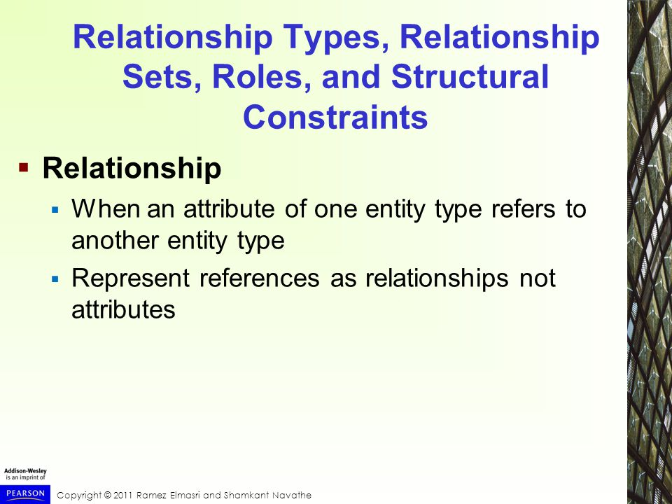 Copyright © 2011 Ramez Elmasri and Shamkant Navathe Relationship Types, Relationship Sets, Roles, and Structural Constraints  Relationship  When an attribute of one entity type refers to another entity type  Represent references as relationships not attributes