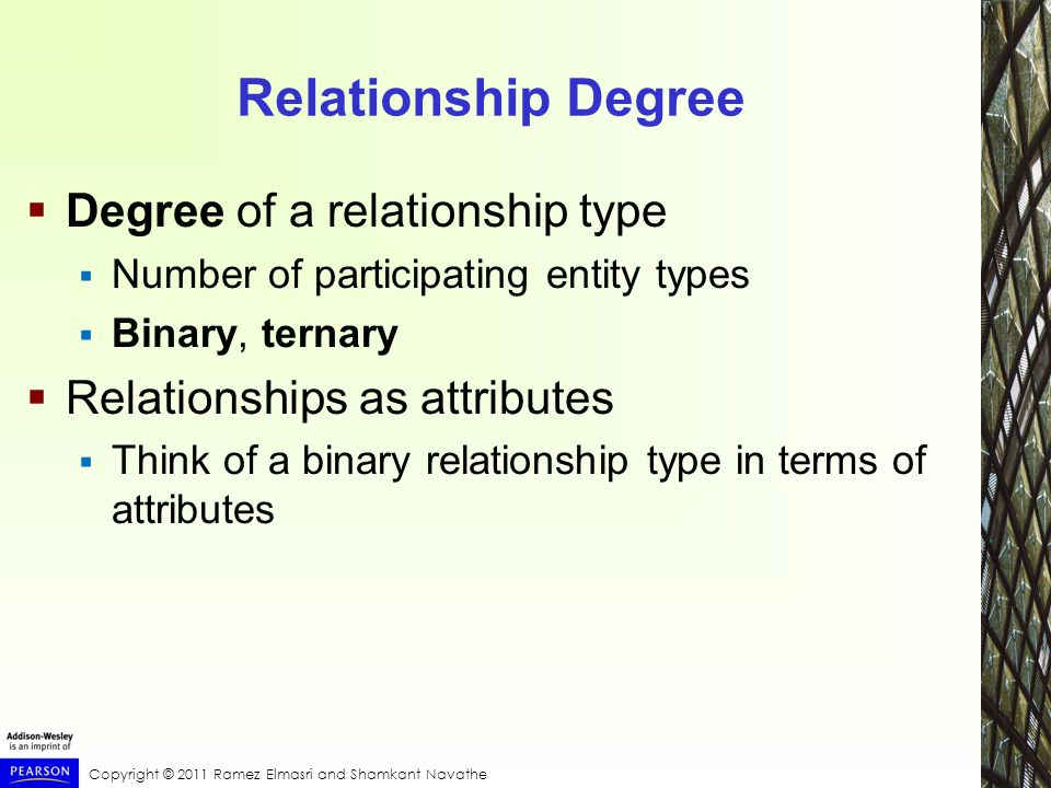 Copyright © 2011 Ramez Elmasri and Shamkant Navathe Relationship Degree  Degree of a relationship type  Number of participating entity types  Binary, ternary  Relationships as attributes  Think of a binary relationship type in terms of attributes