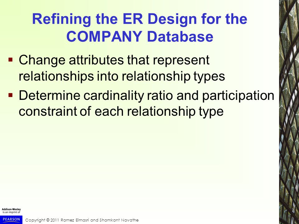 Copyright © 2011 Ramez Elmasri and Shamkant Navathe Refining the ER Design for the COMPANY Database  Change attributes that represent relationships into relationship types  Determine cardinality ratio and participation constraint of each relationship type