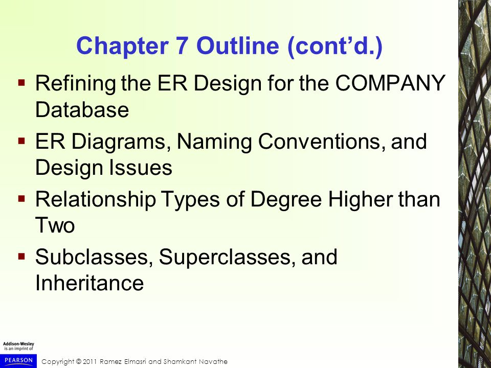 Copyright © 2011 Ramez Elmasri and Shamkant Navathe Chapter 7 Outline (cont'd.)  Refining the ER Design for the COMPANY Database  ER Diagrams, Naming Conventions, and Design Issues  Relationship Types of Degree Higher than Two  Subclasses, Superclasses, and Inheritance