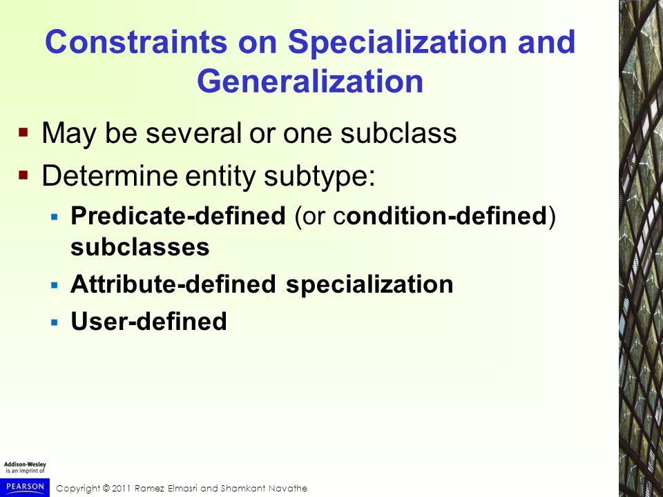 Copyright © 2011 Ramez Elmasri and Shamkant Navathe Constraints on Specialization and Generalization  May be several or one subclass  Determine entity subtype:  Predicate-defined (or condition-defined) subclasses  Attribute-defined specialization  User-defined